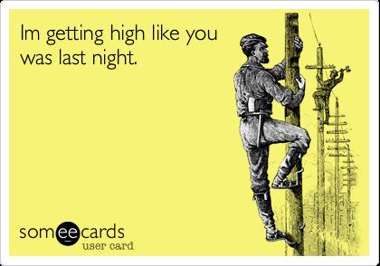 Im getting high like youwas last night.