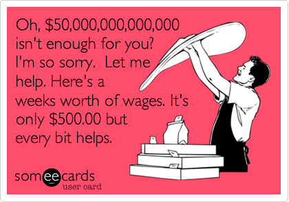 Oh, $50,000,000,000,000isn't enough for you? I'm so sorry.  Let mehelp. Here's aweeks worth of wages. It'sonly $500.00 butevery bit helps.