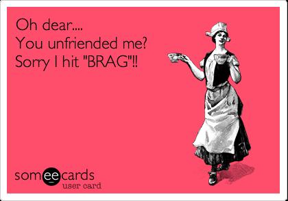 "Oh dear....You unfriended me?Sorry I hit ""BRAG""!!"