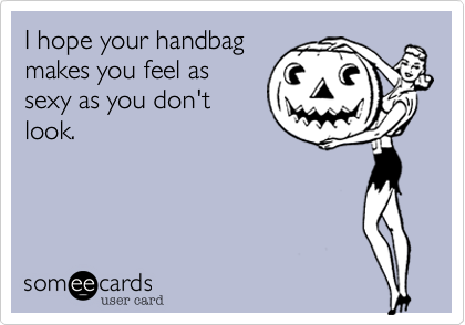 I hope your handbagmakes you feel assexy as you don'tlook.