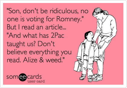 """""""Son, don't be ridiculous, noone is voting for Romney."""" But I read an article... """"And what has 2Pac taught us? Don'tbelieve everything youread. Alize & weed."""""""