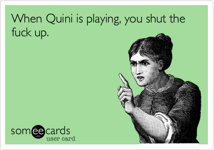 When Quini is playing, you shut the fuck up.