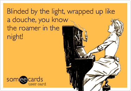 Blinded by the light, wrapped up like a douche, you knowthe roamer in thenight!