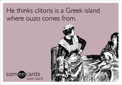 He thinks clitoris is a Greek island where ouzo comes from.