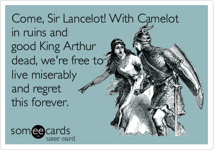 Come, Sir Lancelot! With Camelot in ruins and