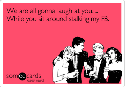 We are all gonna laugh at you.....While you sit around stalking my FB.