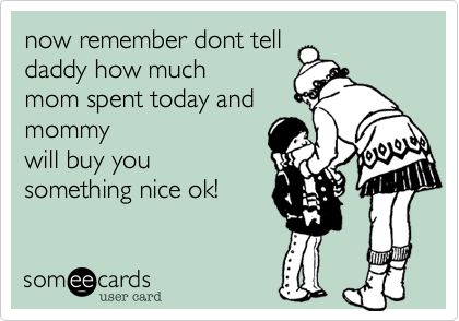 now remember dont telldaddy how muchmom spent today andmommywill buy yousomething nice ok!