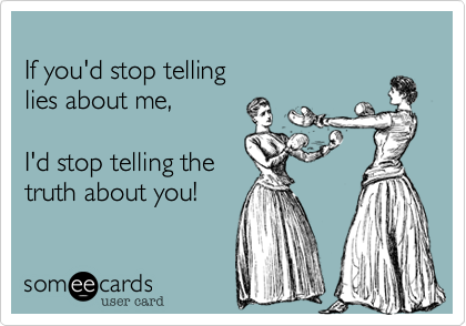 If you'd stop tellinglies about me,    I'd stop telling thetruth about you!