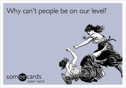 Why can't people be on our level?