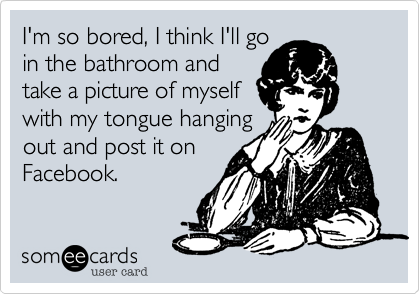I'm so bored, I think I'll goin the bathroom andtake a picture of myselfwith my tongue hangingout and post it onFacebook.