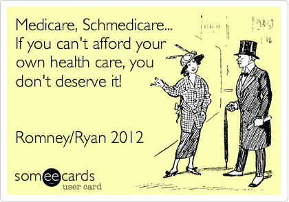 Medicare, Schmedicare...If you can't afford yourown health care, youdon't deserve it!Romney/Ryan 2012