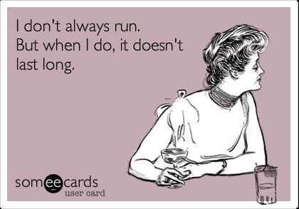 I don't always run.But when I do, it doesn'tlast long.