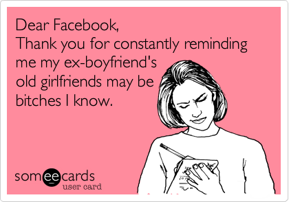 Dear Facebook,Thank you for constantly reminding me my ex-boyfriend'sold girlfriends may bebitches I know.