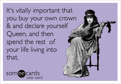 It's vitally important thatyou buy your own crown& and declare yourselfQueen, and thenspend the rest  ofyour life living intothat.