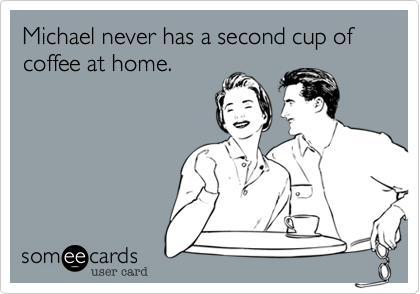 Michael never has a second cup of coffee at home.