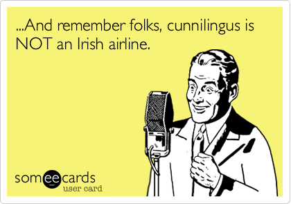 And remember folks, cunnilingus is NOT an Irish airline ...