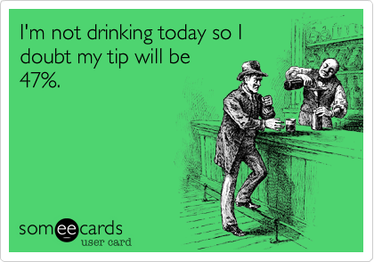 I'm not drinking today so Idoubt my tip will be47%.
