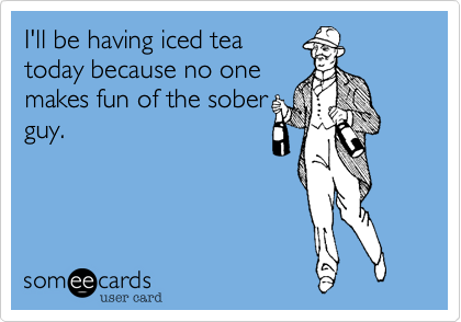 I'll be having iced teatoday because no onemakes fun of the soberguy.