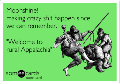 """Moonshine!making crazy shit happen sincewe can remember.""""Welcome torural Appalachia"""""""