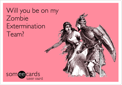 Will you be on myZombieExterminationTeam?