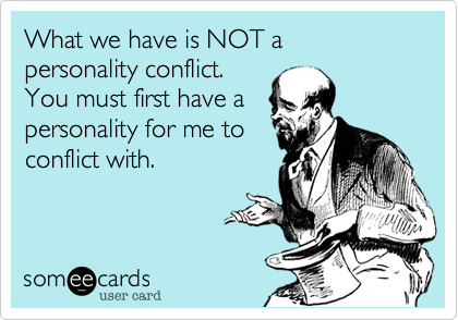 What we have is NOT a personality conflict.You must first have apersonality for me toconflict with.