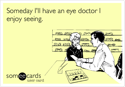 Someday I'll have an eye doctor I enjoy seeing.