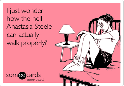 I just wonder how the hell Anastasia Steelecan actuallywalk properly?