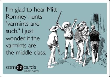 "I'm glad to hear MittRomney hunts""varmints andsuch."" I justwonder if thevarmints arethe middle class."
