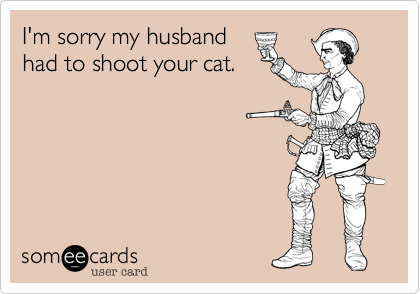 I'm sorry my husbandhad to shoot your cat.