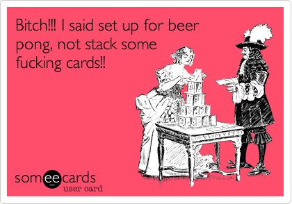 Bitch!!! I said set up for beerpong, not stack somefucking cards!!