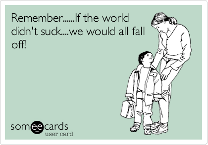 Remember......If the worlddidn't suck....we would all falloff!