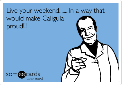 Live your weekend........In a way that would make Caligula