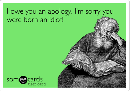 I owe you an apology. I'm sorry you were born an idiot!