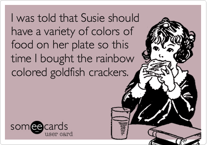 I was told that Susie shouldhave a variety of colors offood on her plate so thistime I bought the rainbowcolored goldfish crackers.