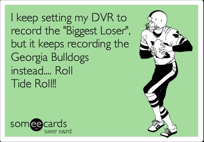 "I keep setting my DVR torecord the ""Biggest Loser"",but it keeps recording the  Georgia Bulldogsinstead.... RollTide Roll!!"