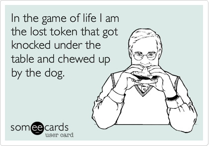 In the game of life I am the lost token that got knocked under thetable and chewed up by the dog.