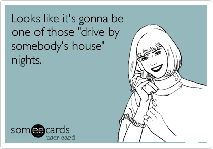 """Looks like it's gonna be one of those """"drive bysomebody's house""""nights."""