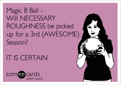 Magic 8 Ball -Will NECESSARYROUGHNESS be pickedup for a 3rd (AWESOME)Season?IT IS CERTAIN