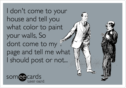 I don't come to yourhouse and tell youwhat color to paintyour walls, Sodont come to mypage and tell me whatI should post or not...