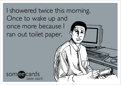 I showered twice this morning. Once to wake up and