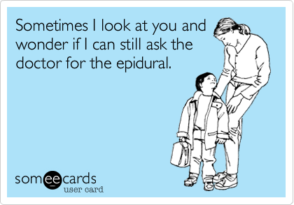 Sometimes I look at you andwonder if I can still ask thedoctor for the epidural.