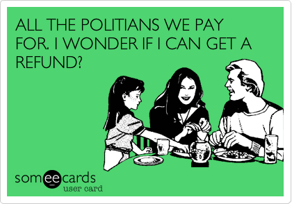 ALL THE POLITIANS WE PAY FOR. I WONDER IF I CAN GET A REFUND?