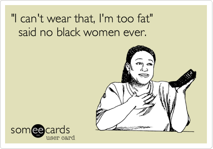 """""""I can't wear that, I'm too fat""""  said no black women ever."""
