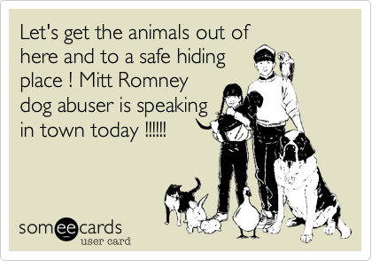 Let's get the animals out ofhere and to a safe hidingplace ! Mitt Romneydog abuser is speakingin town today !!!!!!