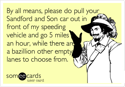 By all means, please do pull yourSandford and Son car out in front of my speedingvehicle and go 5 milesan hour, while there area bazillion other empty lanes to choose from.