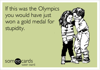 If this was the Olympicsyou would have justwon a gold medal forstupidity.