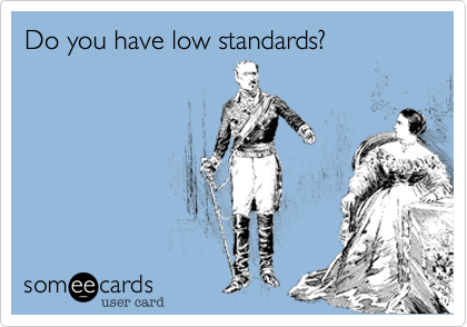 Do you have low standards?