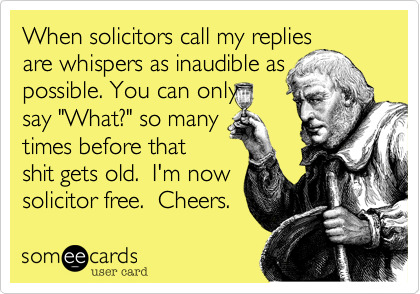"""When solicitors call my repliesare whispers as inaudible as possible. You can only say """"What?"""" so many times before thatshit gets old.  I'm nowsolicitor free.  Cheers."""