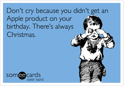 Don't cry because you didn't get an Apple product on your