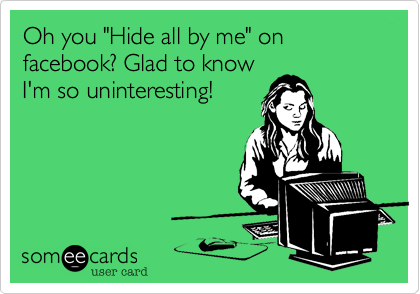 "Oh you ""Hide all by me"" on facebook? Glad to know 